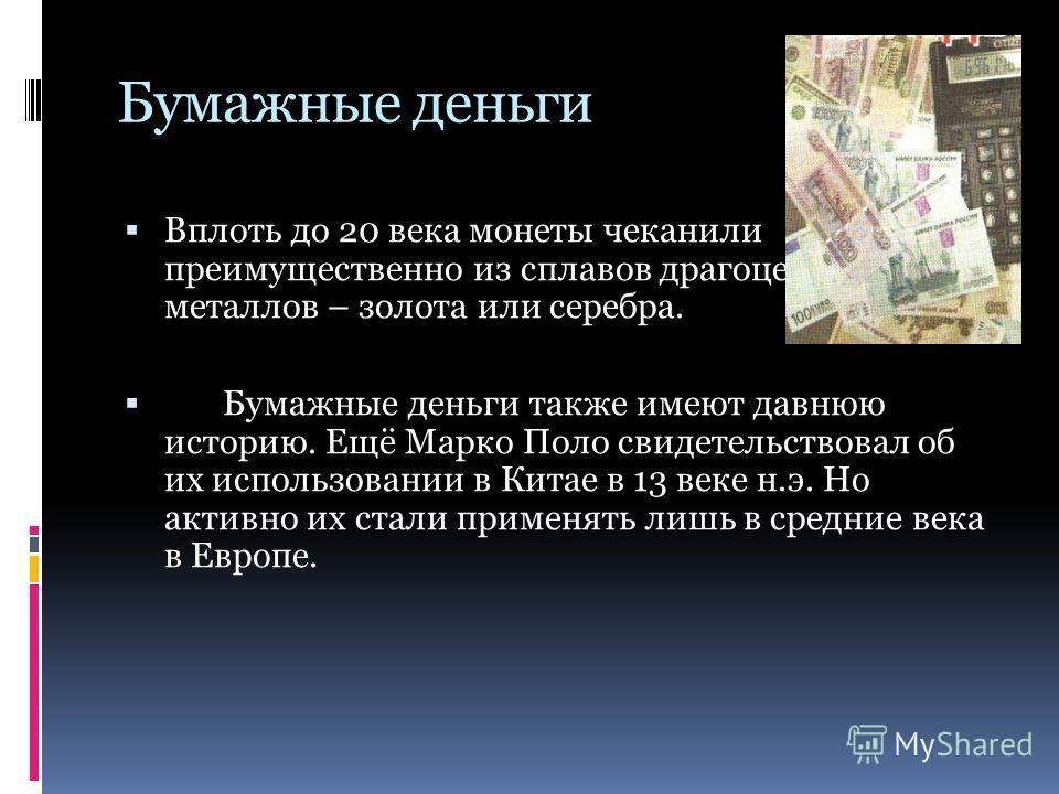 Бумажные деньги Вплоть до 20 века монеты чеканили преимущественно из сплавов драгоценных металлов – золота или серебра. Бумажные деньги также имеют давнюю историю. Ещё Марко Поло свидетельствовал об их использовании в Китае в 13 веке н.э. Но активно
