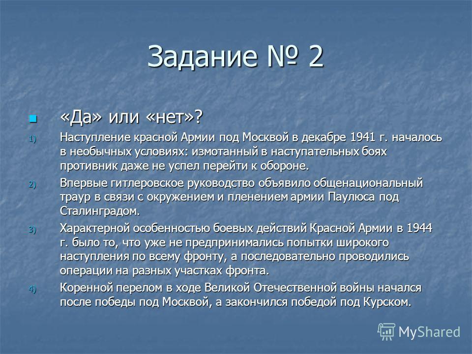 Задание 2 «Да» или «нет»? «Да» или «нет»? 1) Наступление красной Армии под Москвой в декабре 1941 г. началось в необычных условиях: измотанный в наступательных боях противник даже не успел перейти к обороне. 2) Впервые гитлеровское руководство объяви