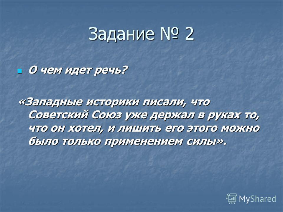 Задание 2 О чем идет речь? «Западные историки писали, что Советский Союз уже держал в руках то, что он хотел, и лишить его этого можно было только применением силы».