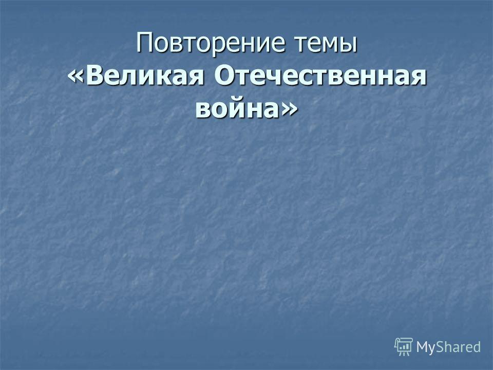 Повторение темы «Великая Отечественная война»
