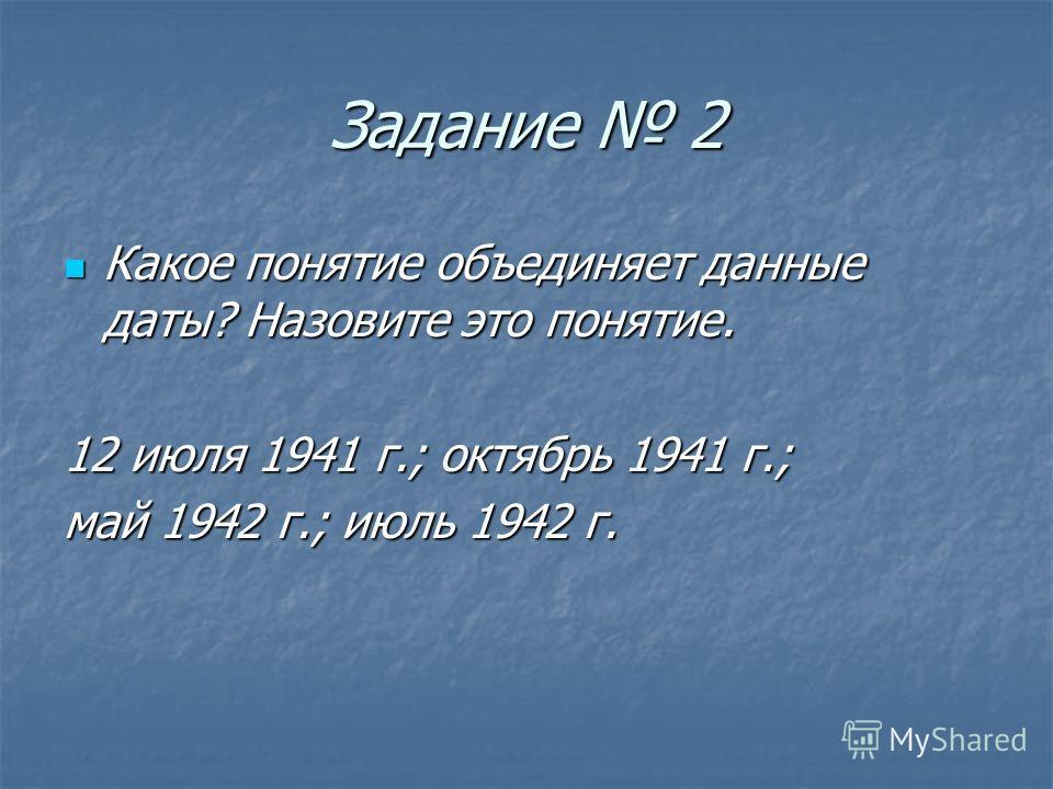 Задание 2 Какое понятие объединяет данные даты? Назовите это понятие. 12 июля 1941 г.; октябрь 1941 г.; май 1942 г.; июль 1942 г.