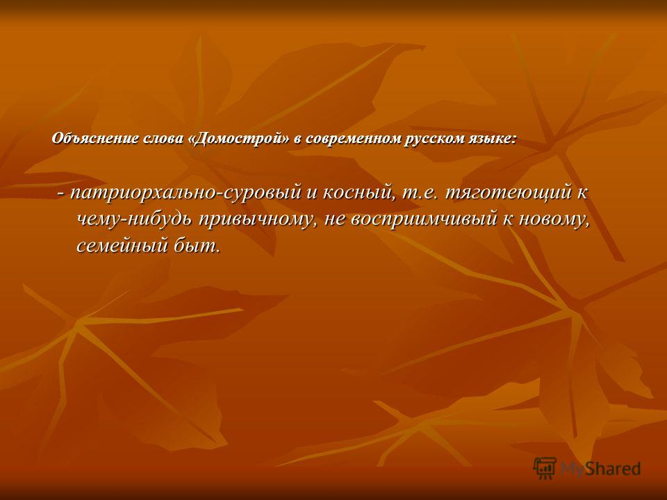 Объяснение слова «Домострой» в современном русском языке: - патриорхально-суровый и косный, т.е. тяготеющий к чему-нибудь привычному, не восприимчивый к новому, семейный быт. - патриорхально-суровый и косный, т.е. тяготеющий к чему-нибудь привычному,