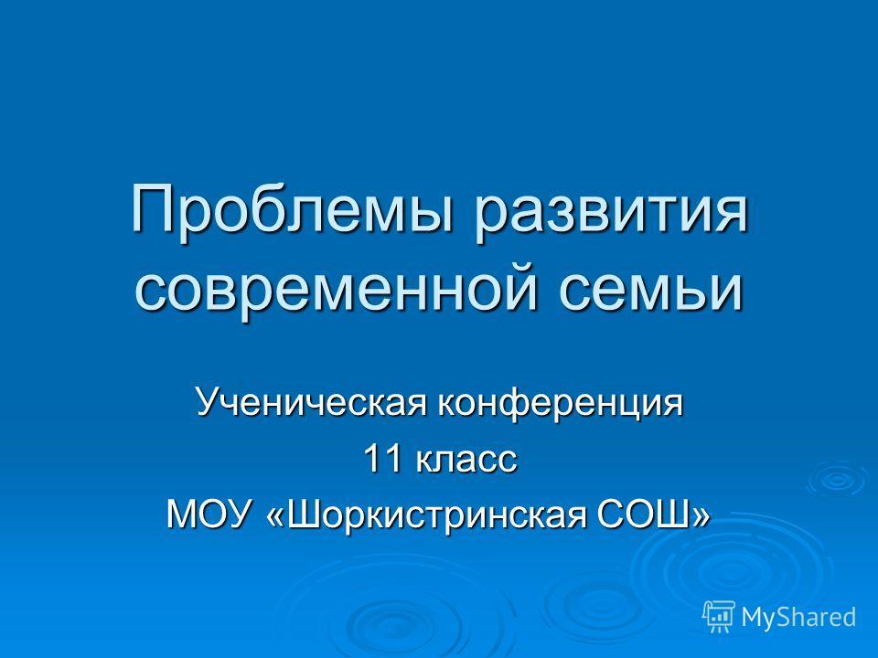 Проблемы развития современной семьи Ученическая конференция 11 класс МОУ «Шоркистринская СОШ»