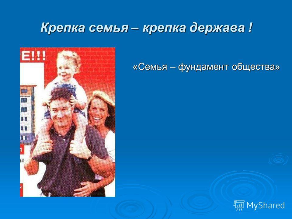 Крепка семья – крепка держава ! «Семья – фундамент общества»
