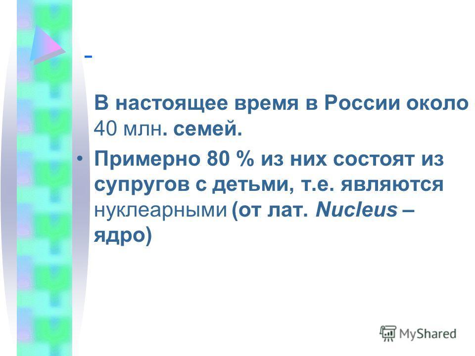 - В настоящее время в России около 40 млн. семей. Примерно 80 % из них состоят из супругов с детьми, т.е. являются нуклеарными (от лат. Nucleus – ядро)