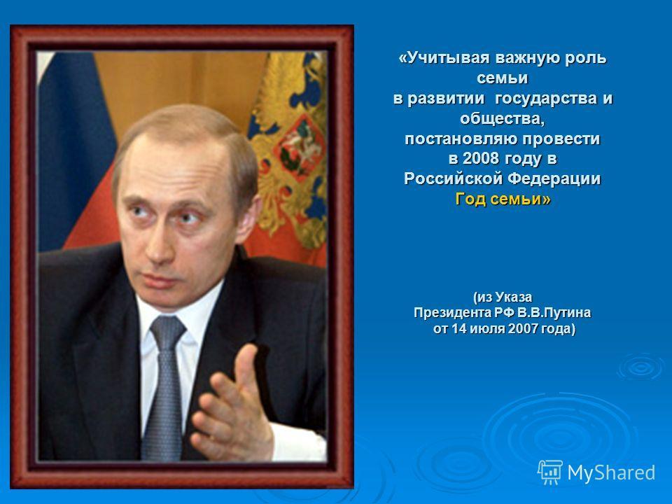 «Учитывая важную роль семьи в развитии государства и общества, постановляю провести в 2008 году в Российской Федерации Год семьи» (из Указа Президента РФ В.В.Путина от 14 июля 2007 года)