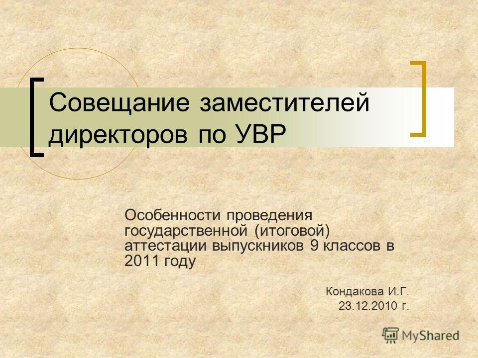 Совещание заместителей директоров по УВР Особенности проведения государственной (итоговой) аттестации выпускников 9 классов в 2011 году Кондакова И.Г. 23.12.2010 г.