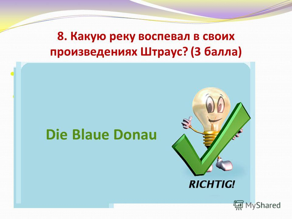 8. Какую реку воспевал в своих произведениях Штраус? (3 балла) Днепр Дон Двину Дунай Die Blaue Donau
