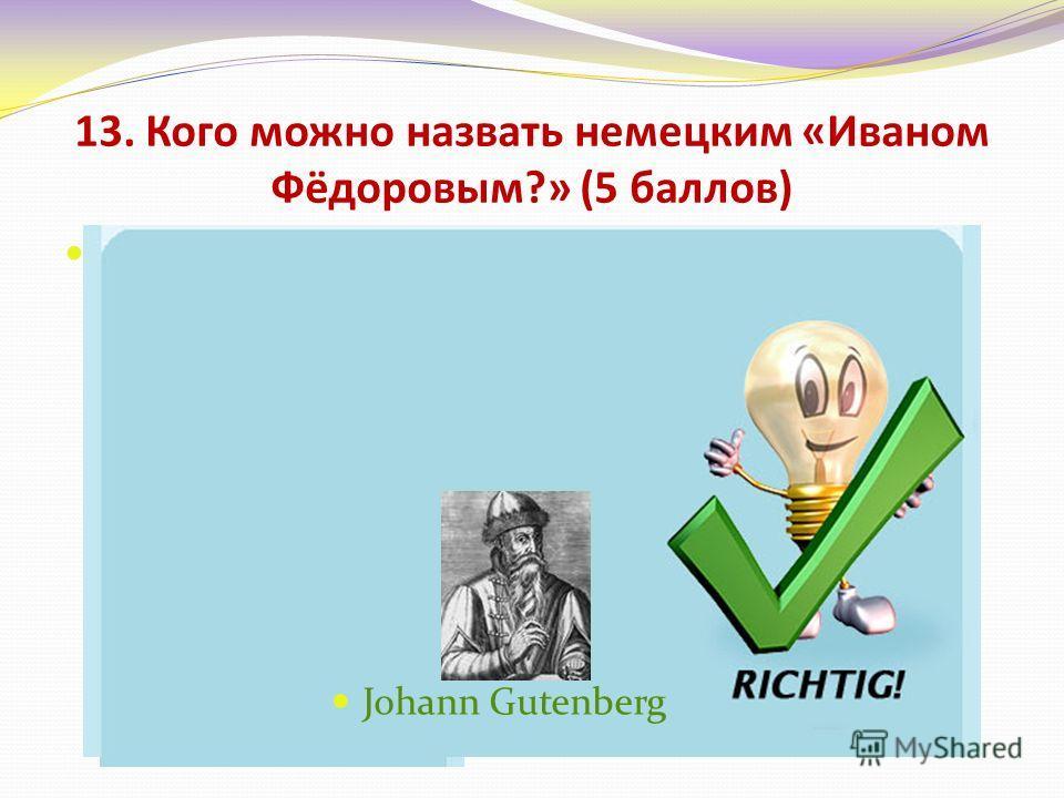 13. Кого можно назвать немецким «Иваном Фёдоровым?» (5 баллов) Иоганн Себастьян Бах Иоганн Гуттенберг Иоганн Вольфганг Гёте Иоганн Штраус Johann Gutenberg