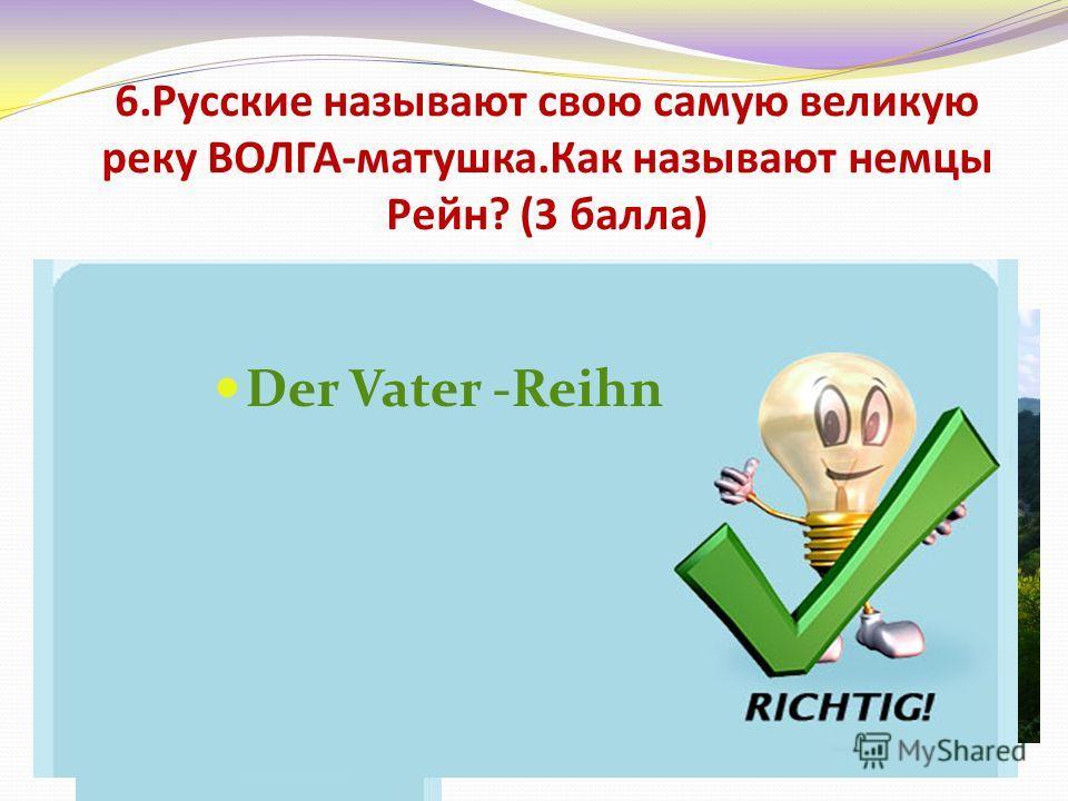 6.Русские называют свою самую великую реку ВОЛГА-матушка.Как называют немцы Рейн? (3 балла) Батька-Рейн Рейн-братишка Отец-Рейн Дедушка-Рейн Der Vater -Reihn