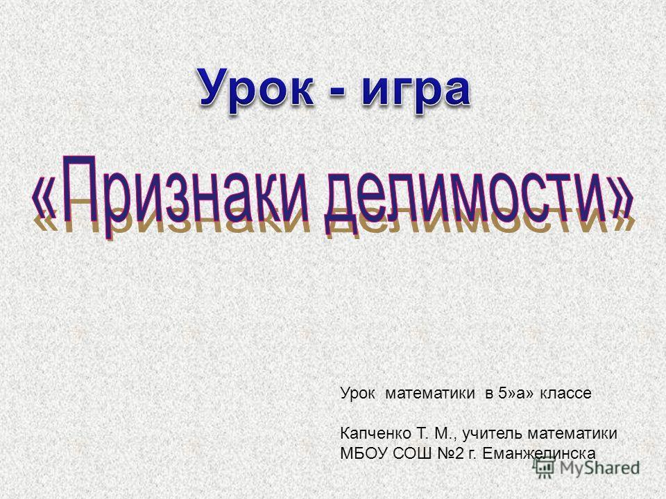 Урок математики в 5»а» классе Капченко Т. М., учитель математики МБОУ СОШ 2 г. Еманжелинска