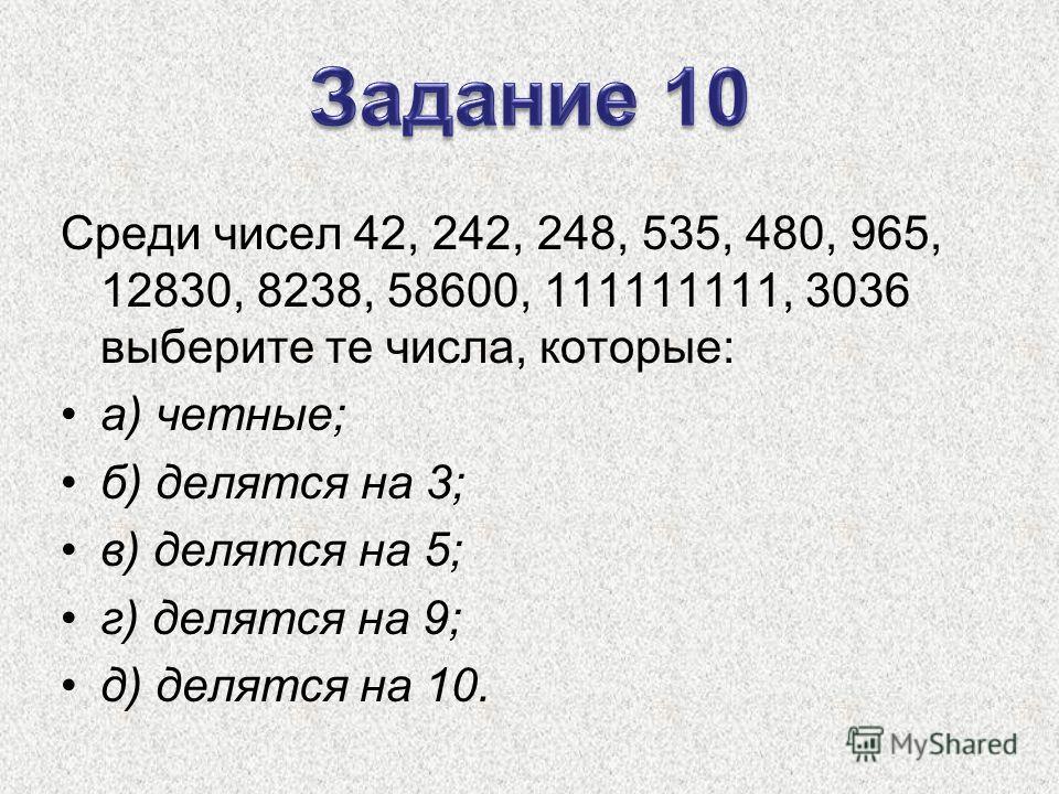 Среди чисел 42, 242, 248, 535, 480, 965, 12830, 8238, 58600, 111111111, 3036 выберите те числа, которые: а) четные; б) делятся на 3; в) делятся на 5; г) делятся на 9; д) делятся на 10.