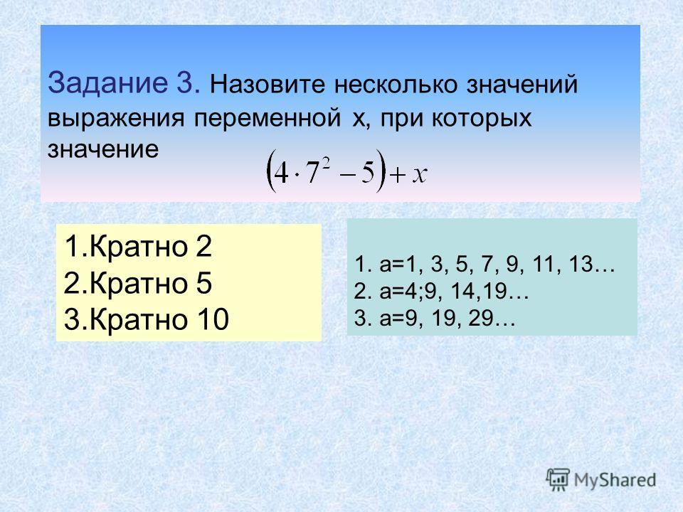 Задание 3. Назовите несколько значений выражения переменной x, при которых значение 1.Кратно 2 2.Кратно 5 3.Кратно 10 1.а=1, 3, 5, 7, 9, 11, 13… 2.а=4;9, 14,19… 3.а=9, 19, 29…