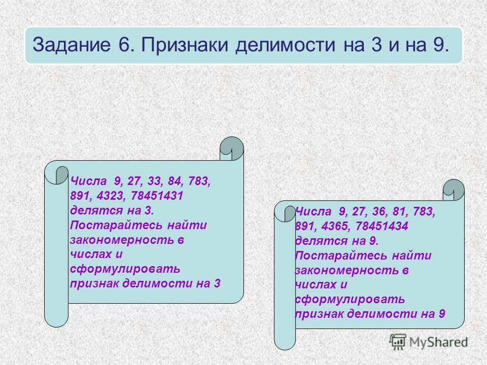 Задание 6. Признаки делимости на 3 и на 9. Числа 9, 27, 33, 84, 783, 891, 4323, 78451431 делятся на 3. Постарайтесь найти закономерность в числах и сформулировать признак делимости на 3 Числа 9, 27, 36, 81, 783, 891, 4365, 78451434 делятся на 9. Пост