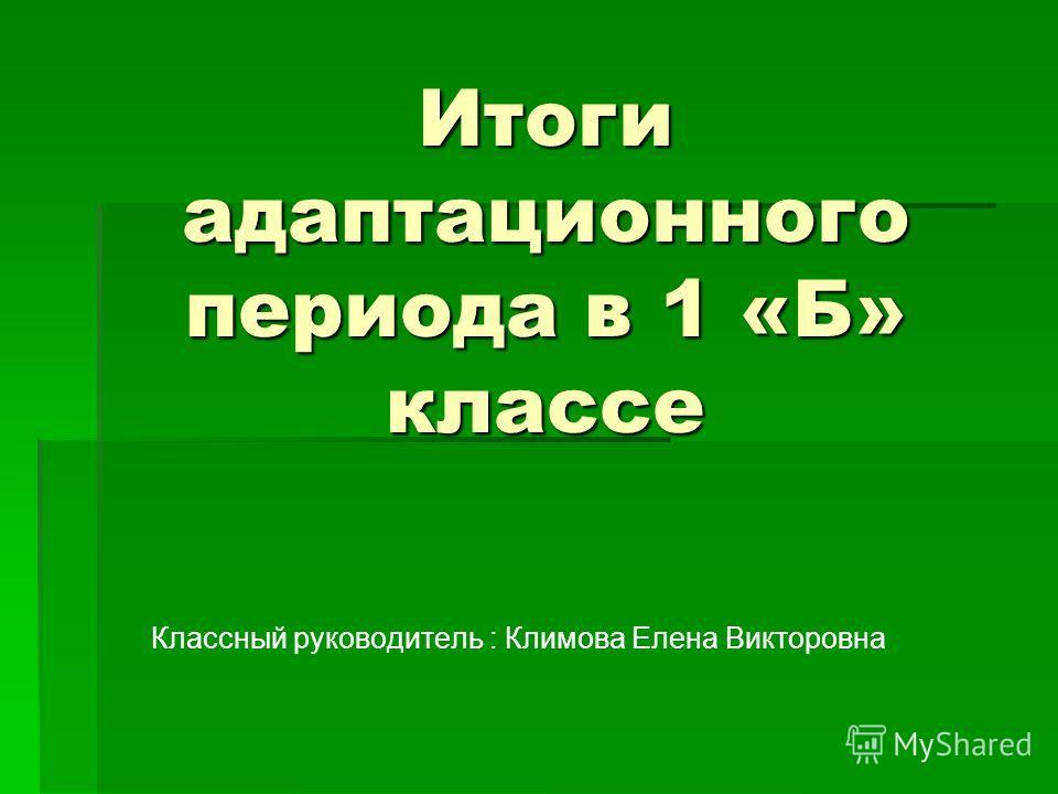 Итоги адаптационного периода в 1 «Б» классе Классный руководитель : Климова Елена Викторовна