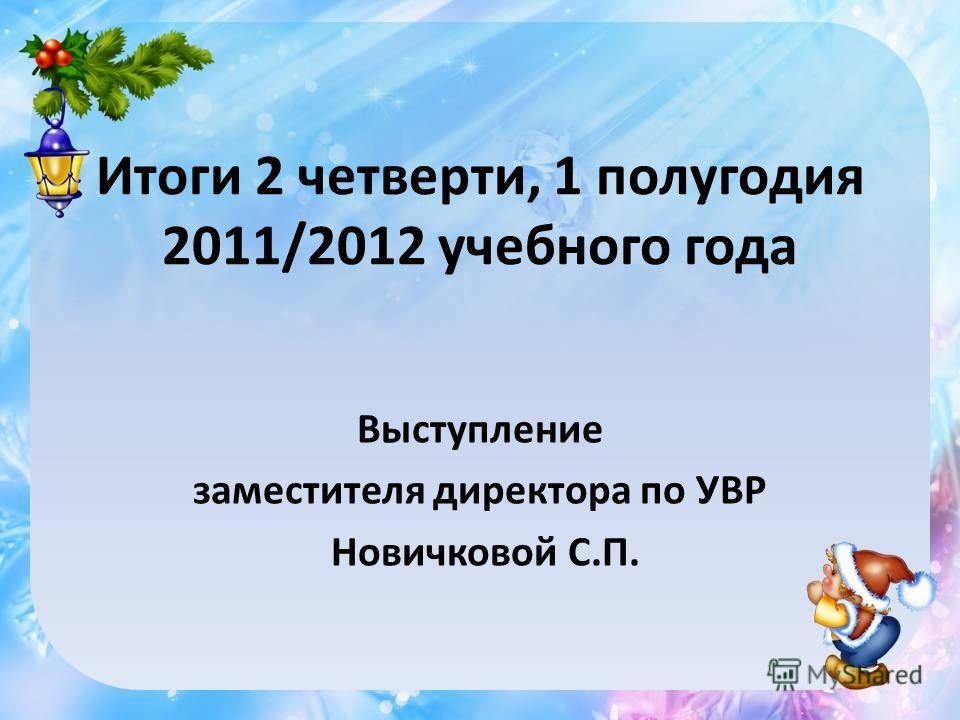 Итоги 2 четверти, 1 полугодия 2011/2012 учебного года Выступление заместителя директора по УВР Новичковой С.П.