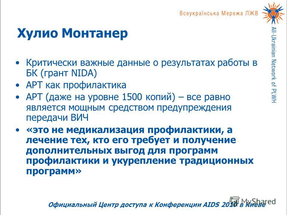 Хулио Монтанер Критически важные данные о результатах работы в БК (грант NIDA) АРТ как профилактика АРТ (даже на уровне 1500 копий) – все равно является мощным средством предупреждения передачи ВИЧ «это не медикализация профилактики, а лечение тех, к