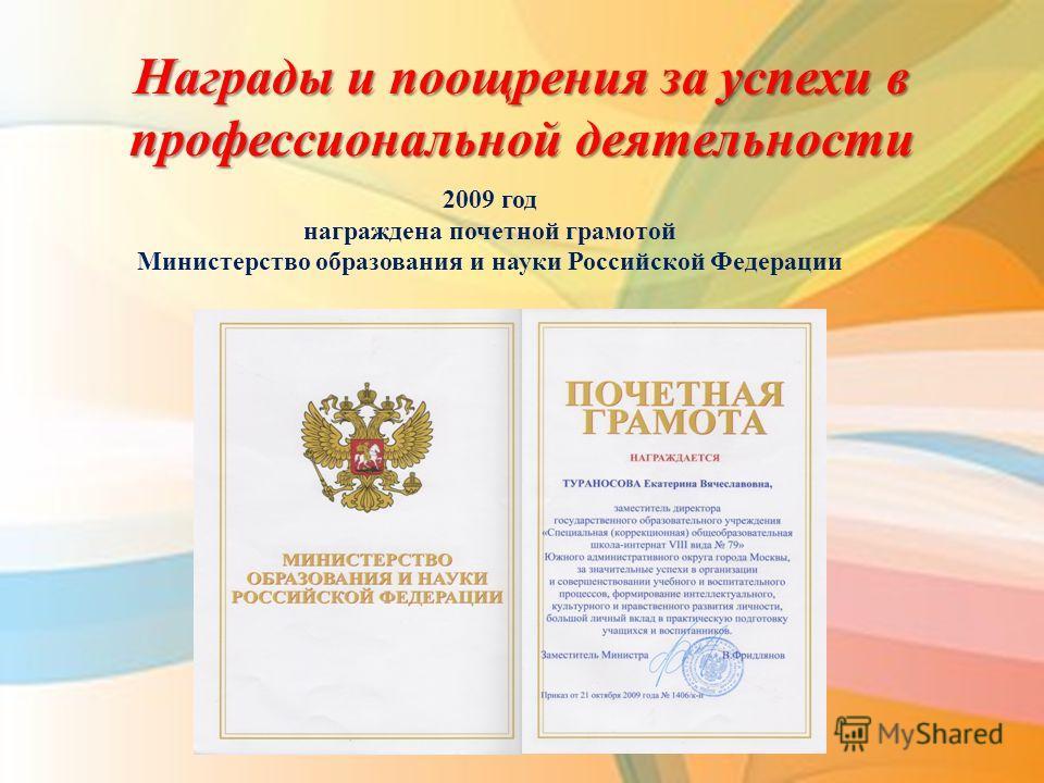 Награды и поощрения за успехи в профессиональной деятельности 2009 год награждена почетной грамотой Министерство образования и науки Российской Федерации