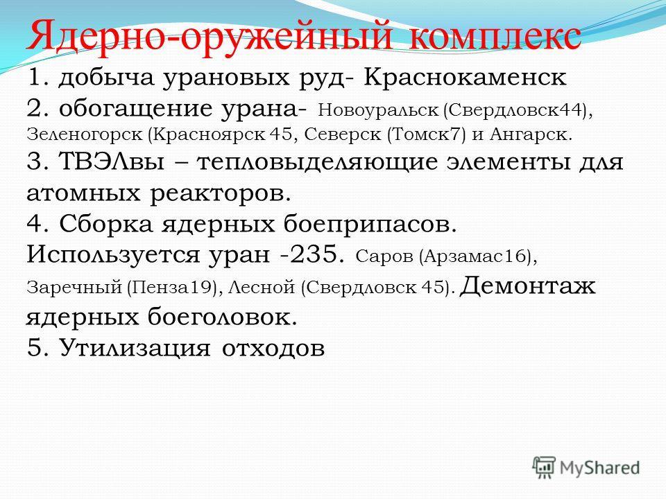 Ядерно-оружейный комплекс 1. добыча урановых руд- Краснокаменск 2. обогащение урана- Новоуральск (Свердловск44), Зеленогорск (Красноярск 45, Северск (Томск7) и Ангарск. 3. ТВЭЛвы – тепловыделяющие элементы для атомных реакторов. 4. Сборка ядерных бое
