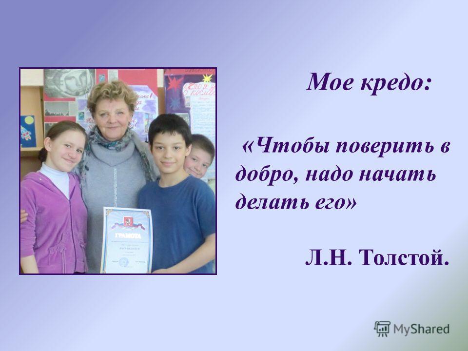 Мое кредо: « Чтобы поверить в добро, надо начать делать его» Л.Н. Толстой.