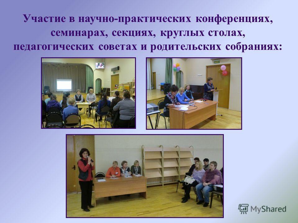 Участие в научно-практических конференциях, семинарах, секциях, круглых столах, педагогических советах и родительских собраниях: