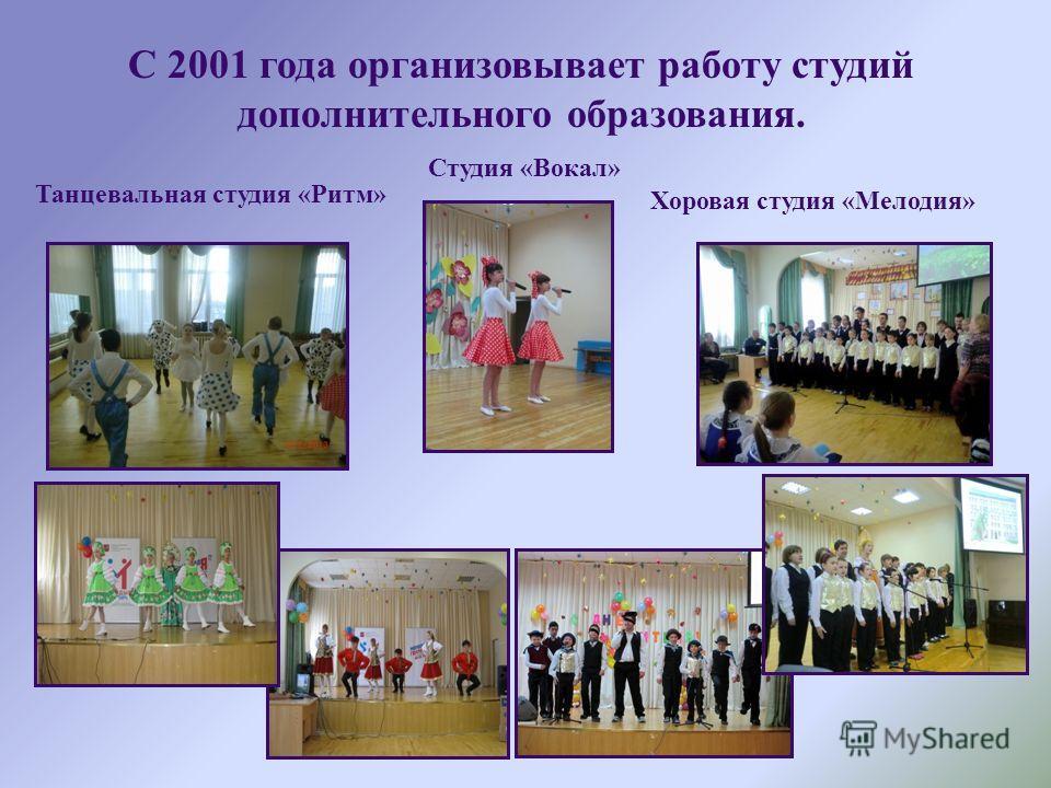С 2001 года организовывает работу студий дополнительного образования. Танцевальная студия «Ритм» Хоровая студия «Мелодия» Студия «Вокал»