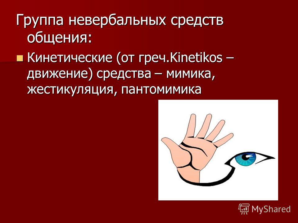 Группа невербальных средств общения: Кинетические (от греч.Kinetikos – движение) средства – мимика, жестикуляция, пантомимика Кинетические (от греч.Kinetikos – движение) средства – мимика, жестикуляция, пантомимика