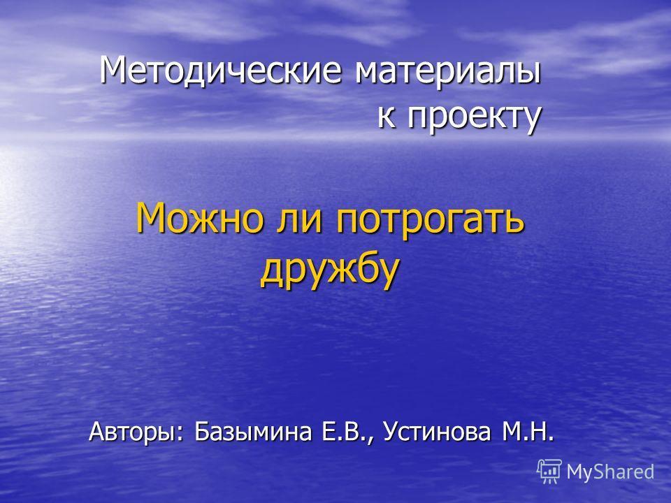 Методические материалы к проекту Можно ли потрогать дружбу Авторы: Базымина Е.В., Устинова М.Н.