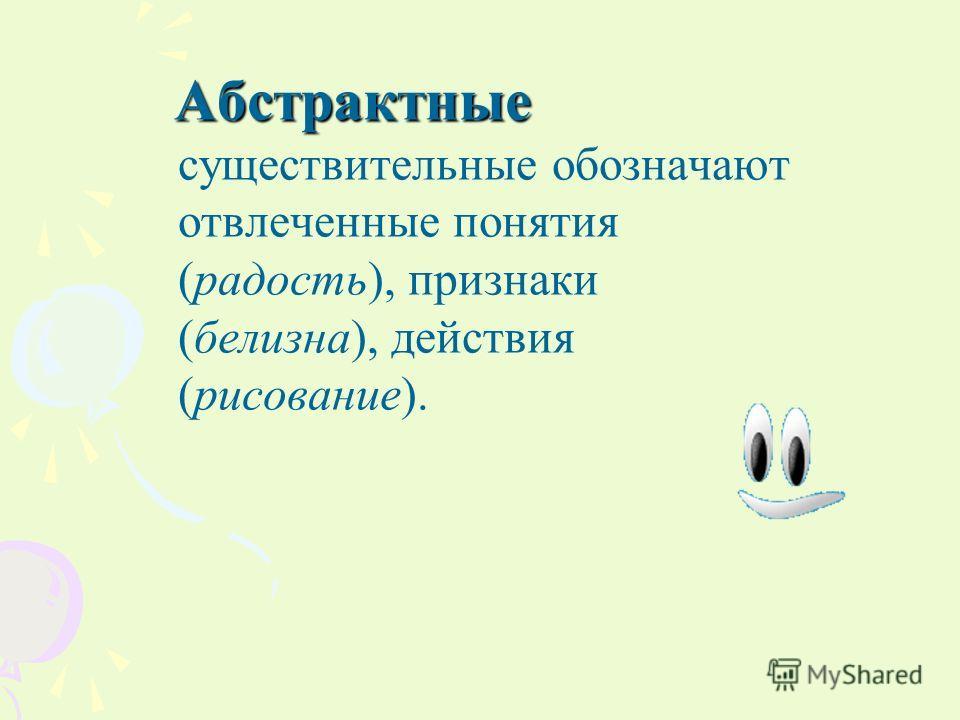 Абстрактные Абстрактные существительные обозначают отвлеченные понятия (радость), признаки (белизна), действия (рисование).