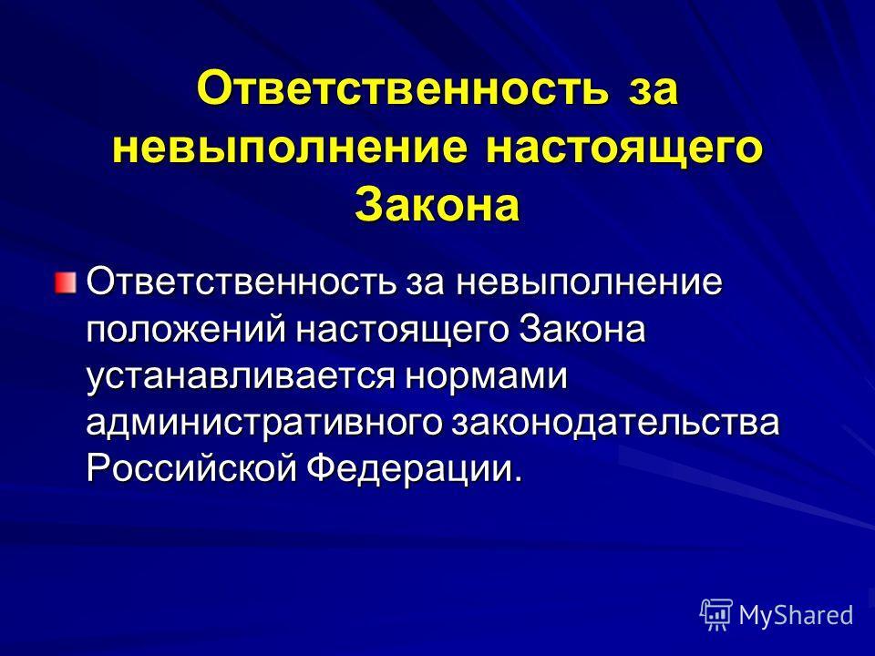 Ответственность за невыполнение настоящего Закона Ответственность за невыполнение положений настоящего Закона устанавливается нормами административного законодательства Российской Федерации.