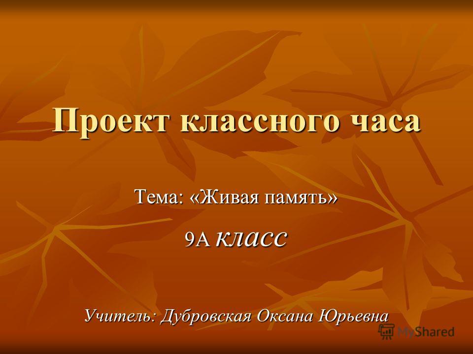 Проект классного часа Тема: «Живая память» 9А класс Учитель: Дубровская Оксана Юрьевна