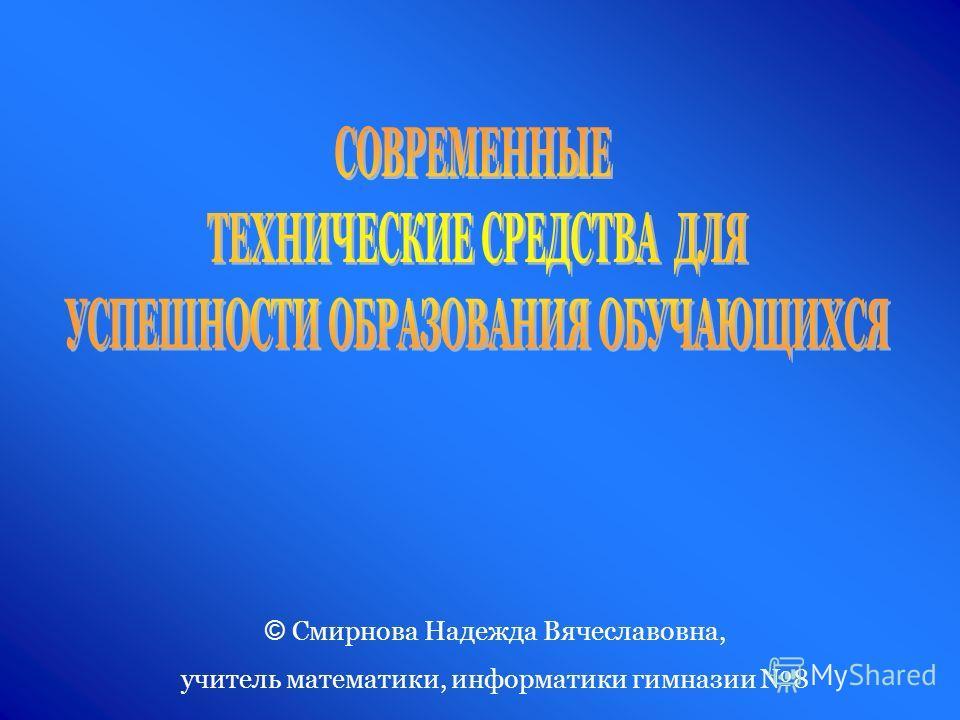 © Смирнова Надежда Вячеславовна, учитель математики, информатики гимназии 8