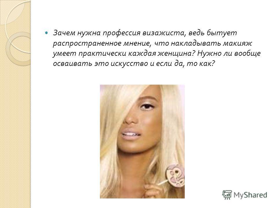 Зачем нужна профессия визажиста, ведь бытует распространенное мнение, что накладывать макияж умеет практически каждая женщина ? Нужно ли вообще осваивать это искусство и если да, то как ?