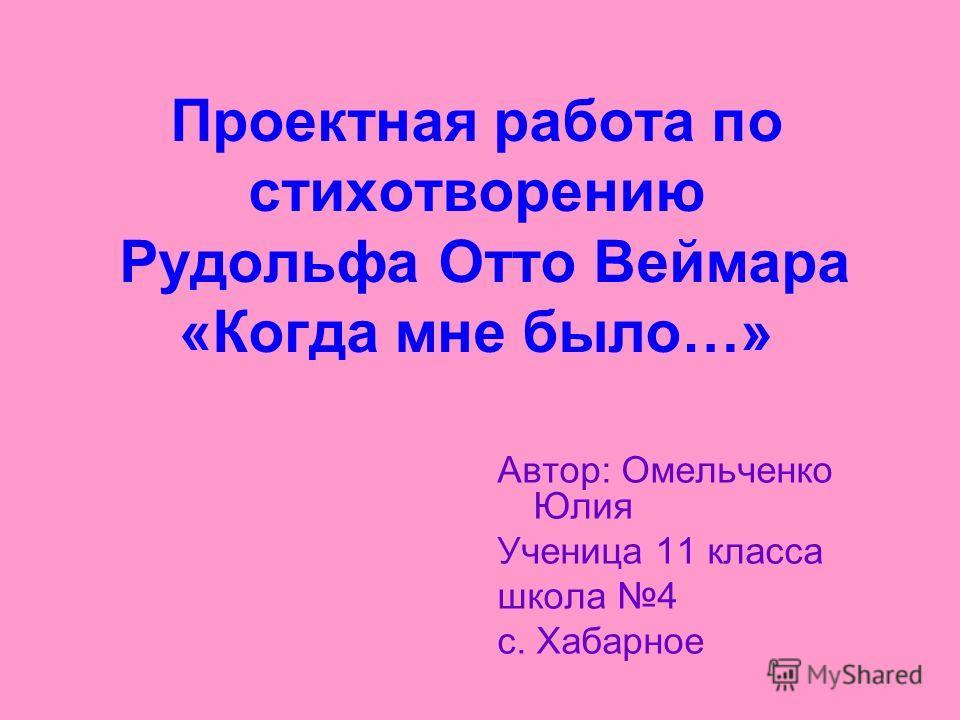 Проектная работа по стихотворению Рудольфа Отто Веймара «Когда мне было…» Автор: Омельченко Юлия Ученица 11 класса школа 4 с. Хабарное