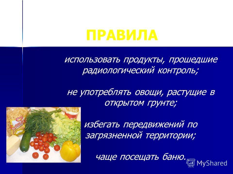 ПРАВИЛА использовать продукты, прошедшие радиологический контроль; не употреблять овощи, растущие в открытом грунте; избегать передвижений по загрязненной территории; чаще посещать баню.
