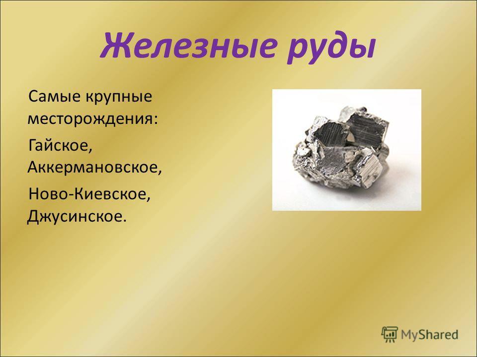 Железные руды Самые крупные месторождения: Гайское, Аккермановское, Ново-Киевское, Джусинское.