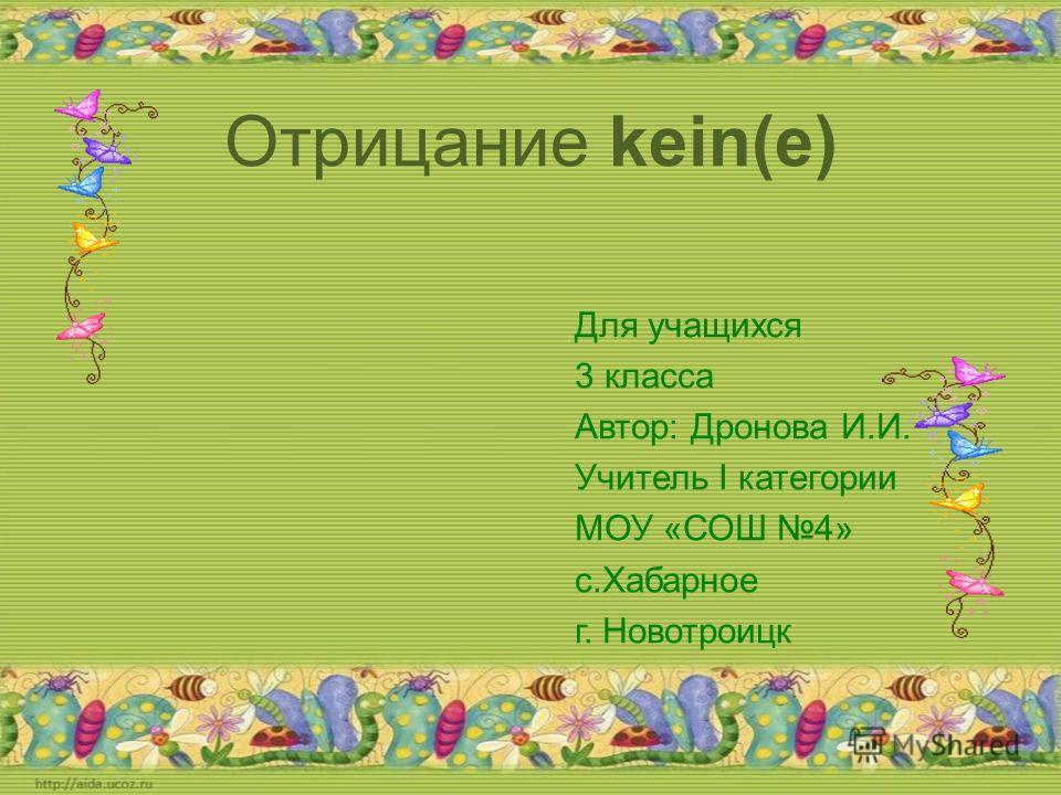 Отрицание kein(e) Для учащихся 3 класса Автор: Дронова И.И. Учитель I категории МОУ «СОШ 4» с.Хабарное г. Новотроицк
