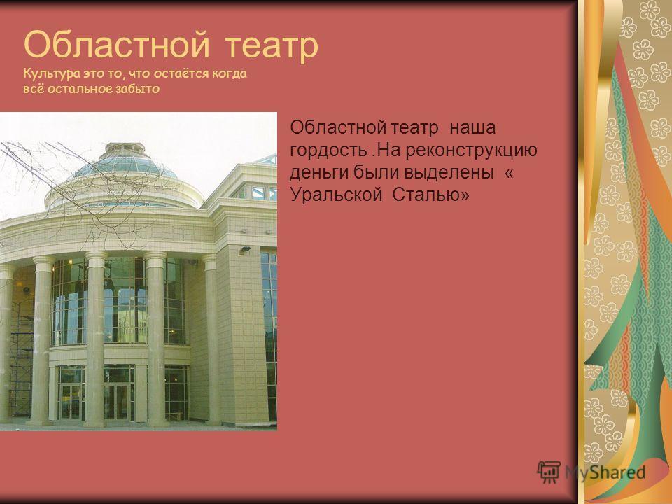Областной театр Культура это то, что остаётся когда всё остальное забыто Областной театр наша гордость.На реконструкцию деньги были выделены « Уральской Сталью»
