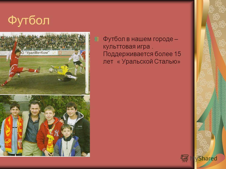 Футбол Футбол в нашем городе – культтовая игра. Поддерживается более 15 лет « Уральской Сталью»