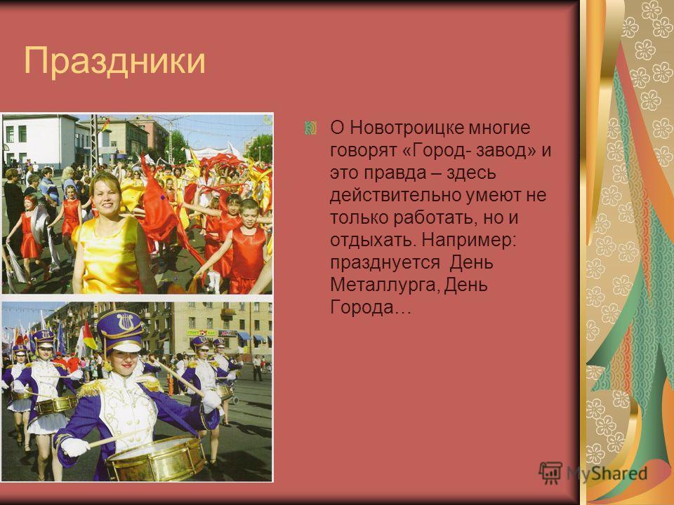 Праздники О Новотроицке многие говорят «Город- завод» и это правда – здесь действительно умеют не только работать, но и отдыхать. Например: празднуется День Металлурга, День Города…