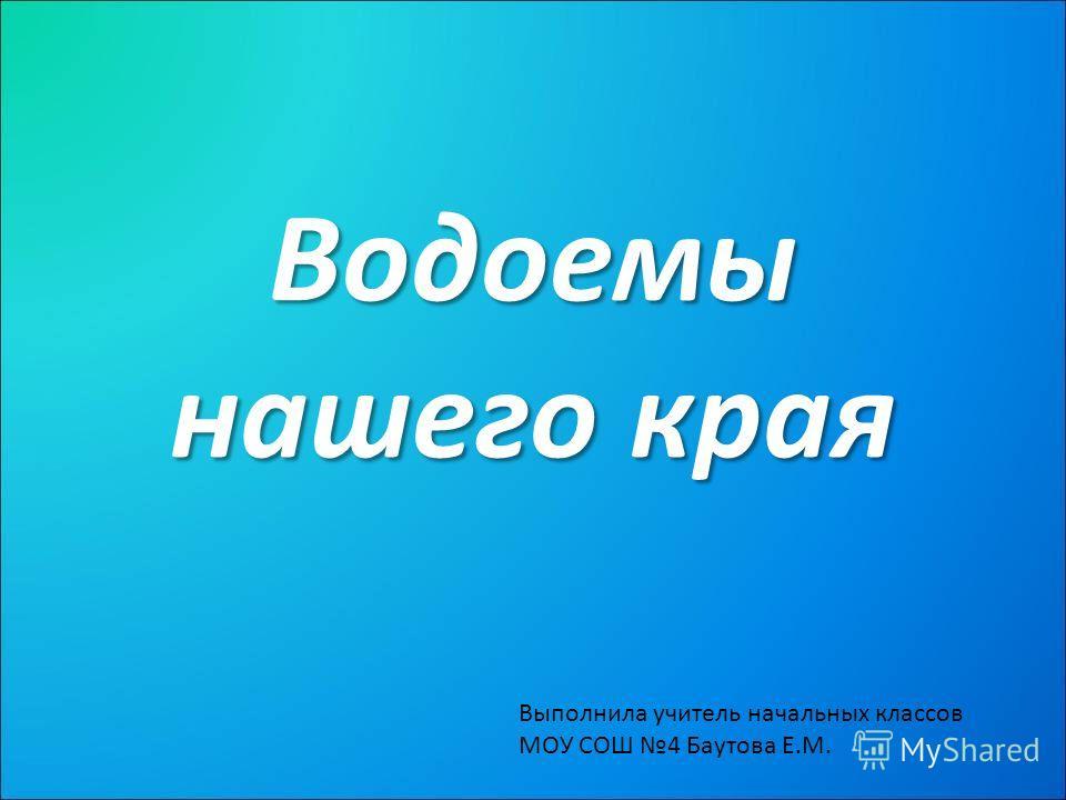 Водоемы нашего края Выполнила учитель начальных классов МОУ СОШ 4 Баутова Е.М.