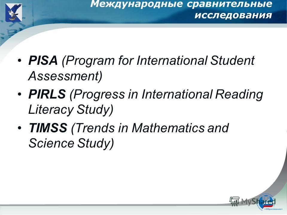 Международные сравнительные исследования PISA (Program for International Student Assessment) PIRLS (Progress in International Reading Literacy Study) TIMSS (Trends in Mathematics and Science Study)