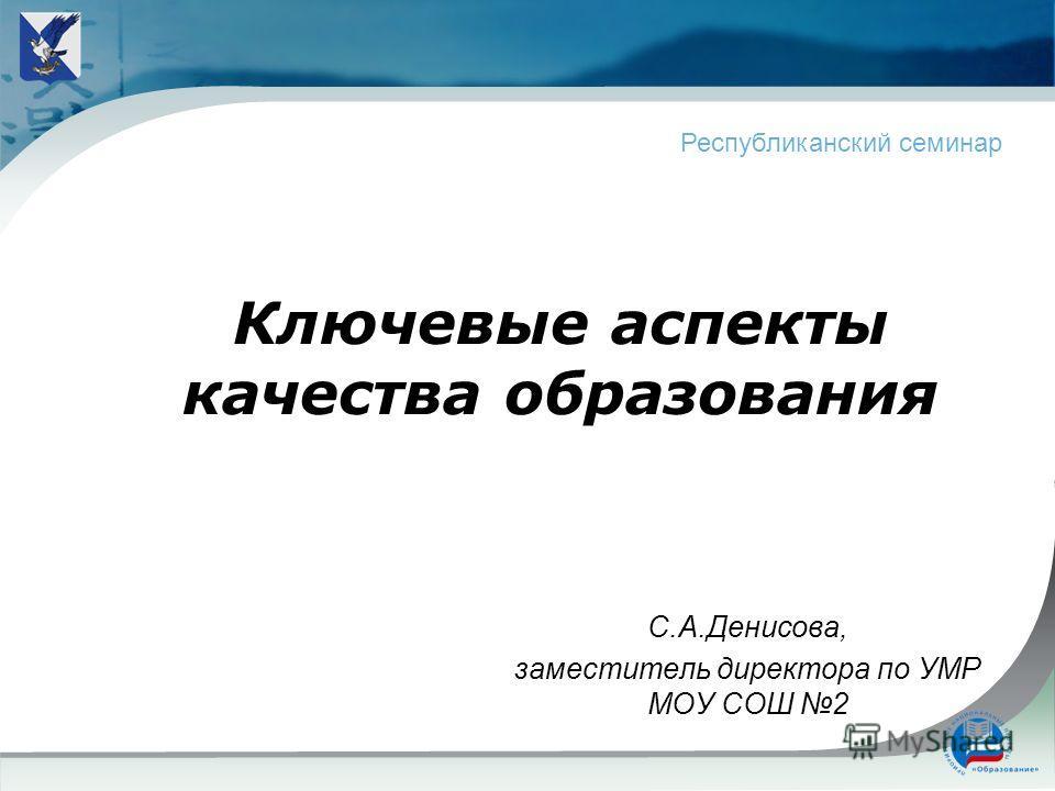 Ключевые аспекты качества образования С.А.Денисова, заместитель директора по УМР МОУ СОШ 2 Республиканский семинар