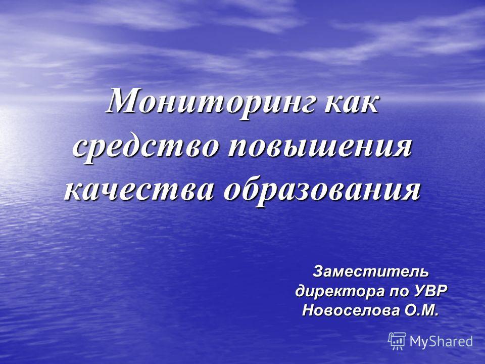 Мониторинг как средство повышения качества образования Заместитель директора по УВР Новоселова О.М.