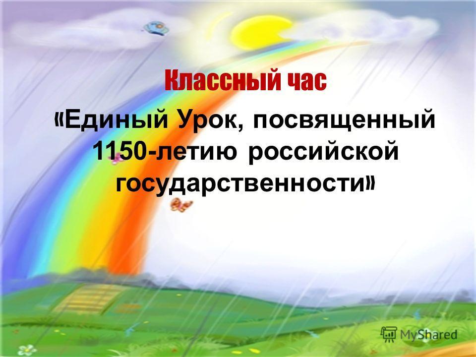 Классный час « Единый Урок, посвященный 1150-летию российской государственности »