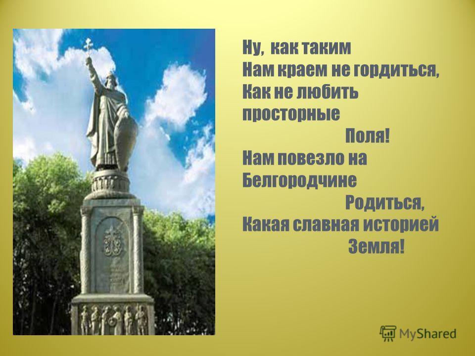 Ну, как таким Нам краем не гордиться, Как не любить просторные Поля! Нам повезло на Белгородчине Родиться, Какая славная историей Земля!