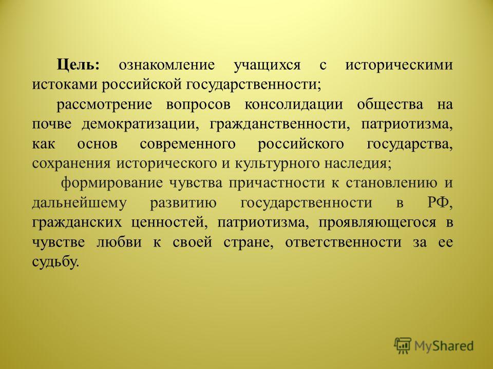 Цель: ознакомление учащихся с историческими истоками российской государственности; рассмотрение вопросов консолидации общества на почве демократизации, гражданственности, патриотизма, как основ современного российского государства, сохранения историч