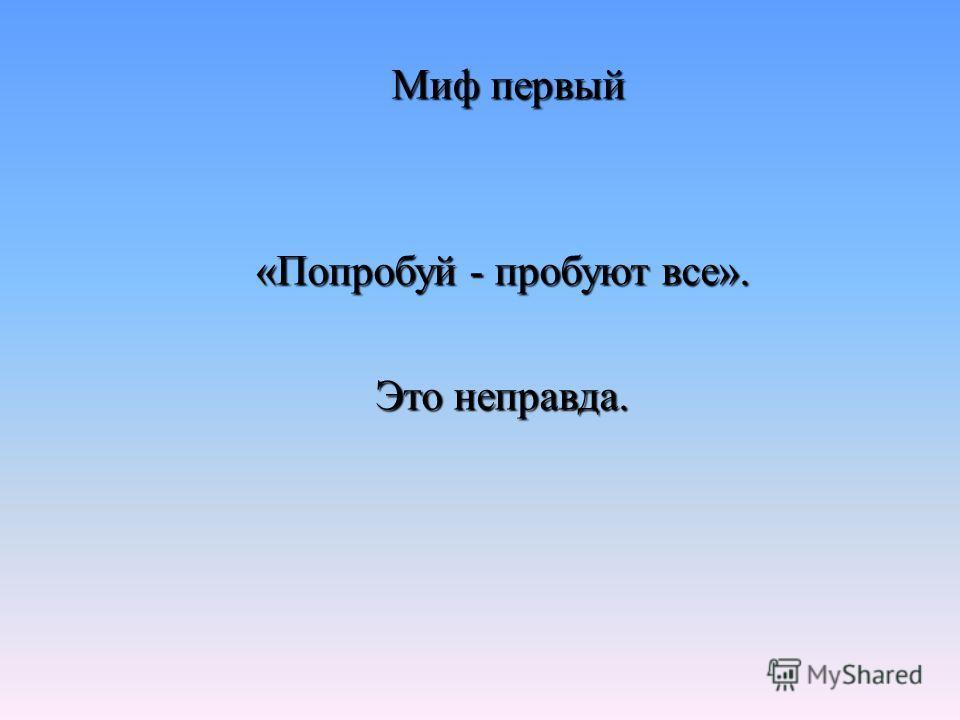 Миф первый Миф первый «Попробуй - пробуют все». Это неправда.