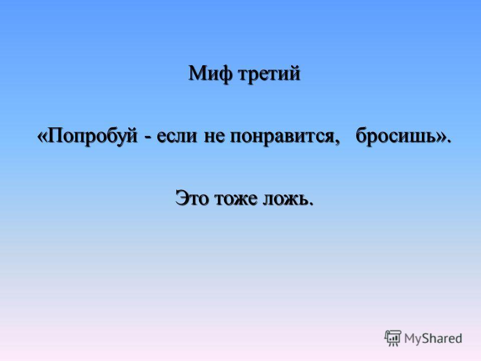 Миф третий «Попробуй - если не понравится, бросишь». Это тоже ложь.