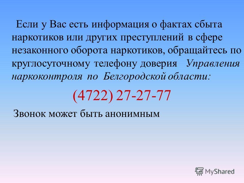 Если у Вас есть информация о фактах сбыта наркотиков или других преступлений в сфере незаконного оборота наркотиков, обращайтесь по круглосуточному телефону доверия Управления наркоконтроля по Белгородской области: (4722) 27-27-77 Звонок может быть а
